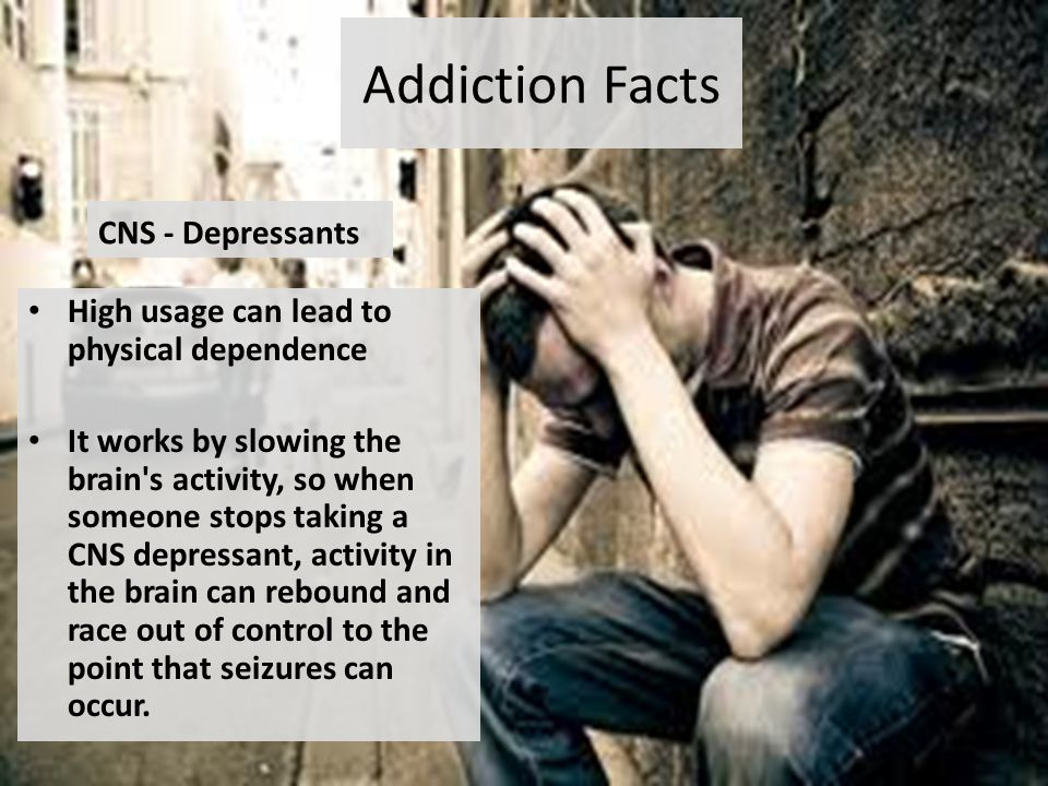 Addiction Facts CNS - Depressants High usage can lead to physical dependence It works by slowing the brain s activity, so when someone stops taking a CNS depressant, activity in the brain can rebound and race out of control to the point that seizures can occur.