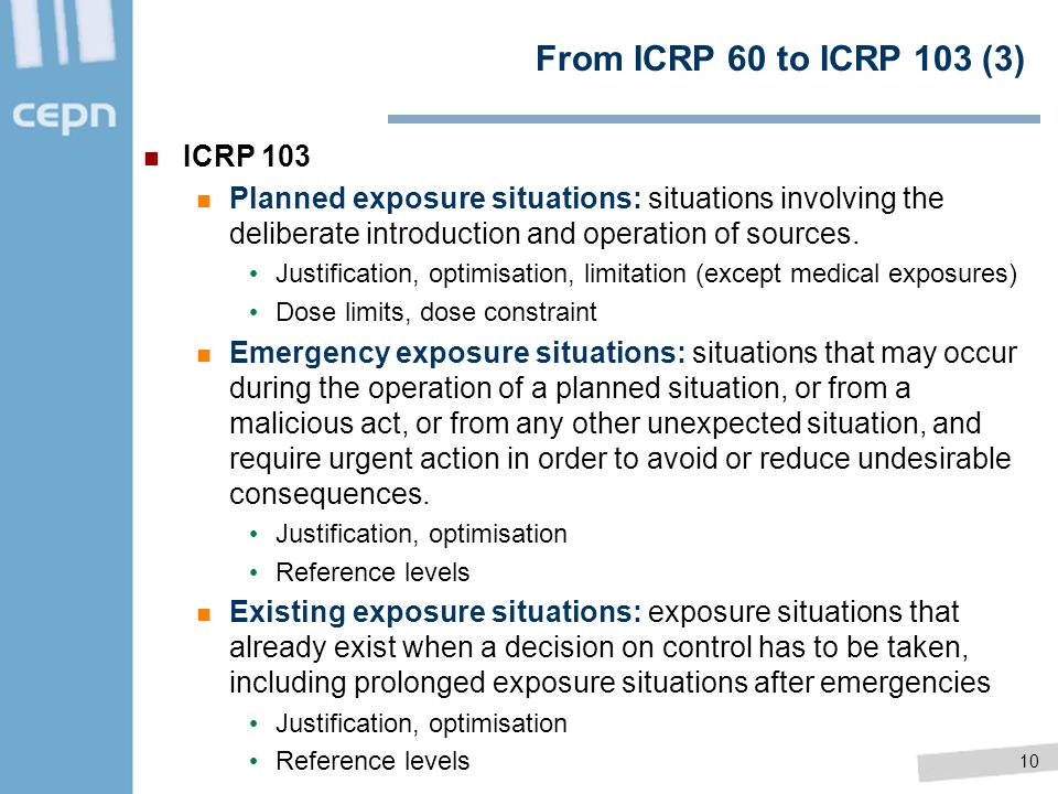 10 From ICRP 60 to ICRP 103 (3) ICRP 103 Planned exposure situations: situations involving the deliberate introduction and operation of sources. Justi