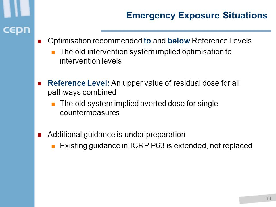 16 Emergency Exposure Situations Optimisation recommended to and below Reference Levels The old intervention system implied optimisation to interventi