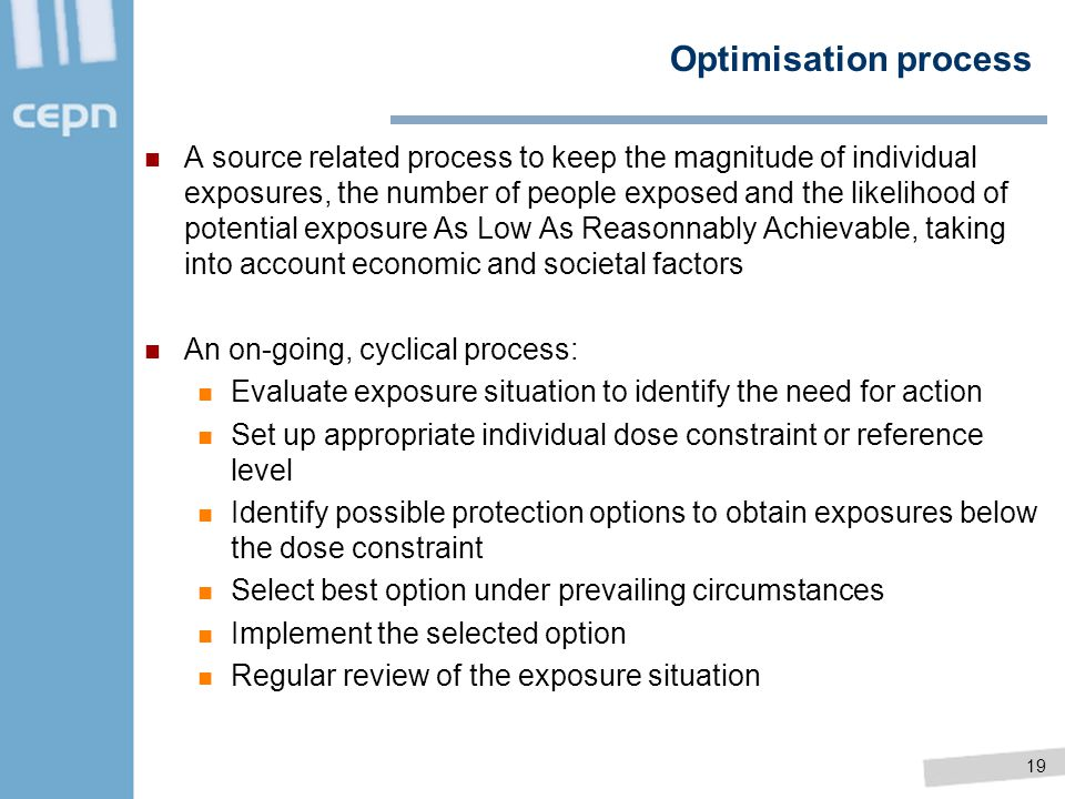 19 Optimisation process A source related process to keep the magnitude of individual exposures, the number of people exposed and the likelihood of pot