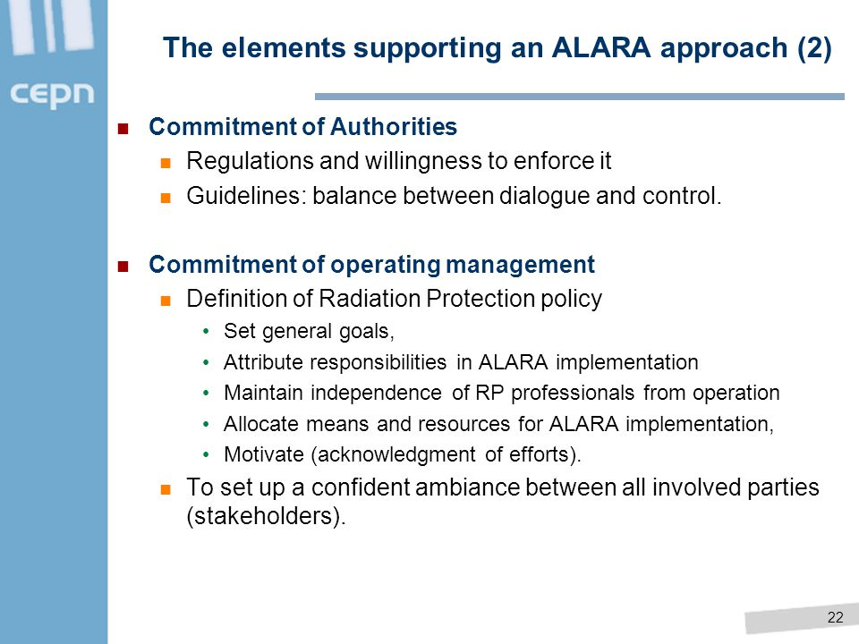 22 The elements supporting an ALARA approach (2) Commitment of Authorities Regulations and willingness to enforce it Guidelines: balance between dialo