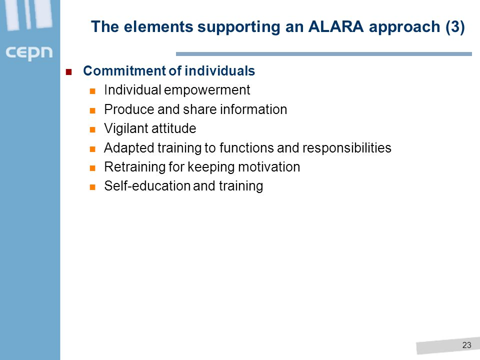 23 The elements supporting an ALARA approach (3) Commitment of individuals Individual empowerment Produce and share information Vigilant attitude Adap