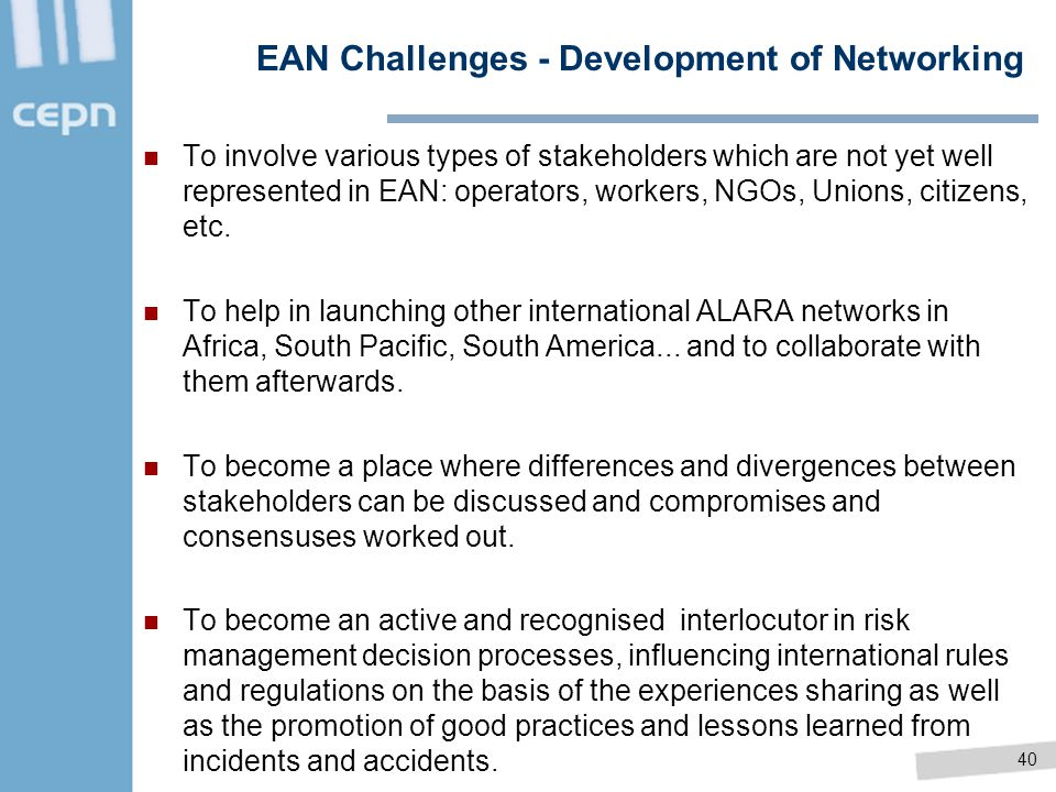 40 EAN Challenges - Development of Networking To involve various types of stakeholders which are not yet well represented in EAN: operators, workers,