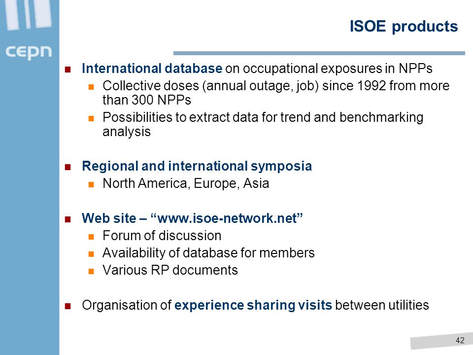 42 ISOE products International database on occupational exposures in NPPs Collective doses (annual outage, job) since 1992 from more than 300 NPPs Pos