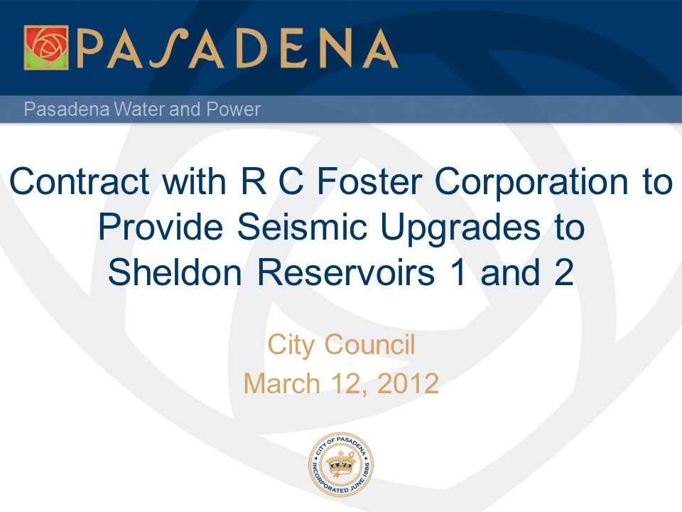Pasadena Water and Power Contract with R C Foster Corporation to Provide Seismic Upgrades to Sheldon Reservoirs 1 and 2 City Council March 12, 2012