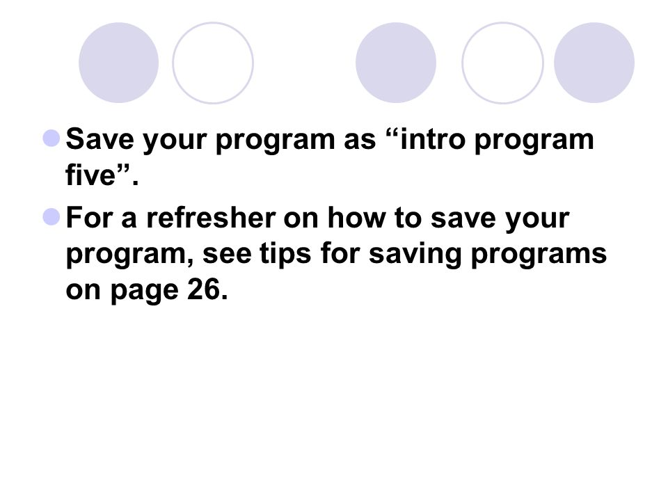 """Save your program as """"intro program five"""". For a refresher on how to save your program, see tips for saving programs on page 26."""