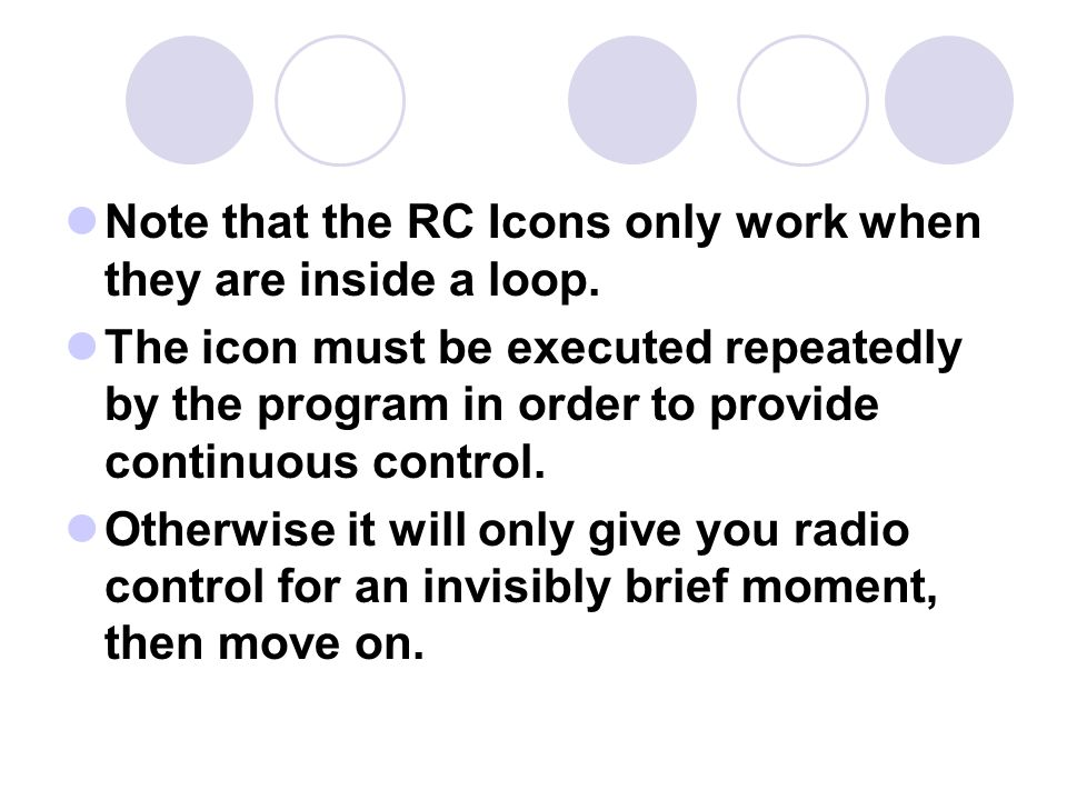Note that the RC Icons only work when they are inside a loop. The icon must be executed repeatedly by the program in order to provide continuous contr