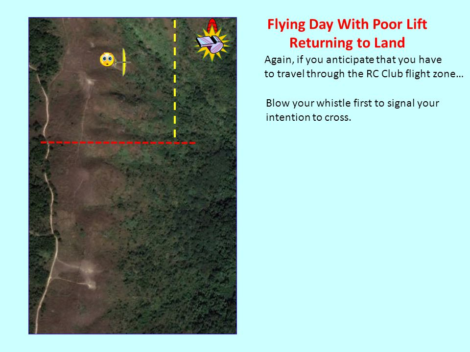 Again, if you anticipate that you have to travel through the RC Club flight zone… Flying Day With Poor Lift Returning to Land Blow your whistle first to signal your intention to cross.