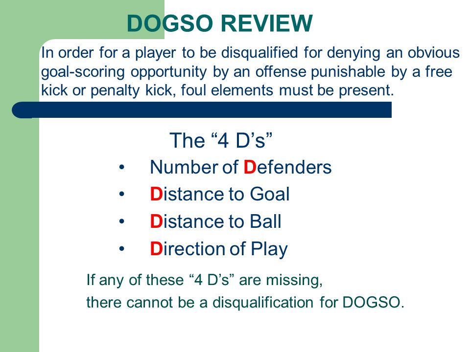 DOGSO REVIEW Number of Defenders Distance to Goal Distance to Ball Direction of Play In order for a player to be disqualified for denying an obvious goal-scoring opportunity by an offense punishable by a free kick or penalty kick, foul elements must be present.