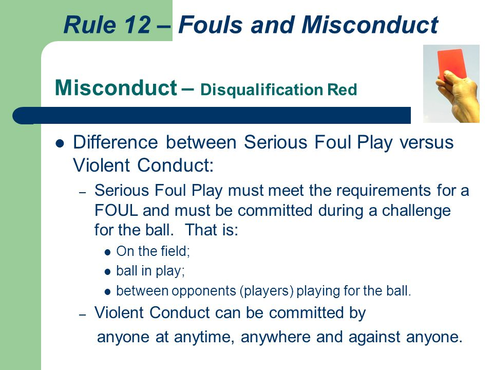 Misconduct – Disqualification Red Difference between Serious Foul Play versus Violent Conduct: – Serious Foul Play must meet the requirements for a FOUL and must be committed during a challenge for the ball.