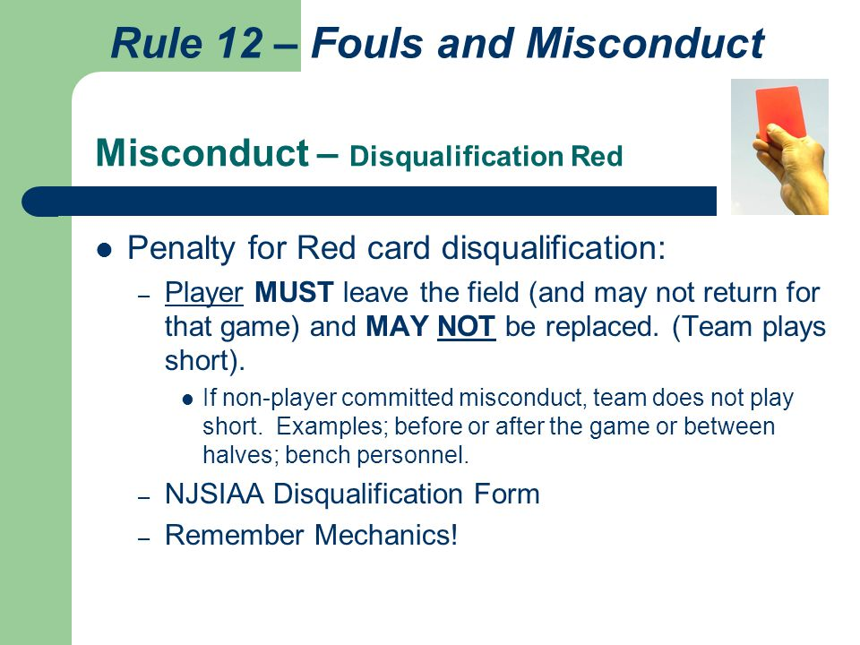 Misconduct – Disqualification Red Penalty for Red card disqualification: – Player MUST leave the field (and may not return for that game) and MAY NOT be replaced.