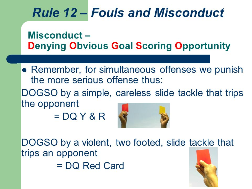 Misconduct – Denying Obvious Goal Scoring Opportunity Remember, for simultaneous offenses we punish the more serious offense thus: DOGSO by a simple, careless slide tackle that trips the opponent = DQ Y & R DOGSO by a violent, two footed, slide tackle that trips an opponent = DQ Red Card Rule 12 – Fouls and Misconduct