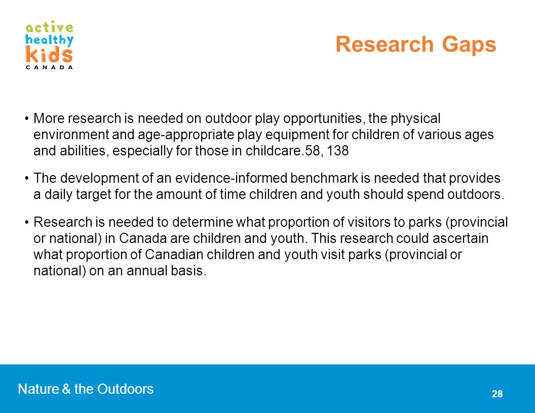 More research is needed on outdoor play opportunities, the physical environment and age-appropriate play equipment for children of various ages and abilities, especially for those in childcare.58, 138 The development of an evidence-informed benchmark is needed that provides a daily target for the amount of time children and youth should spend outdoors.