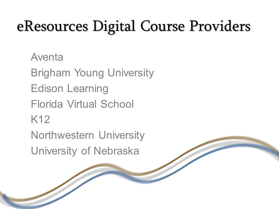 eResources Digital Course Providers Aventa Brigham Young University Edison Learning Florida Virtual School K12 Northwestern University University of Nebraska
