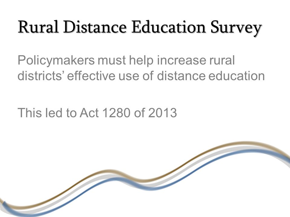 Rural Distance Education Survey Policymakers must help increase rural districts' effective use of distance education This led to Act 1280 of 2013