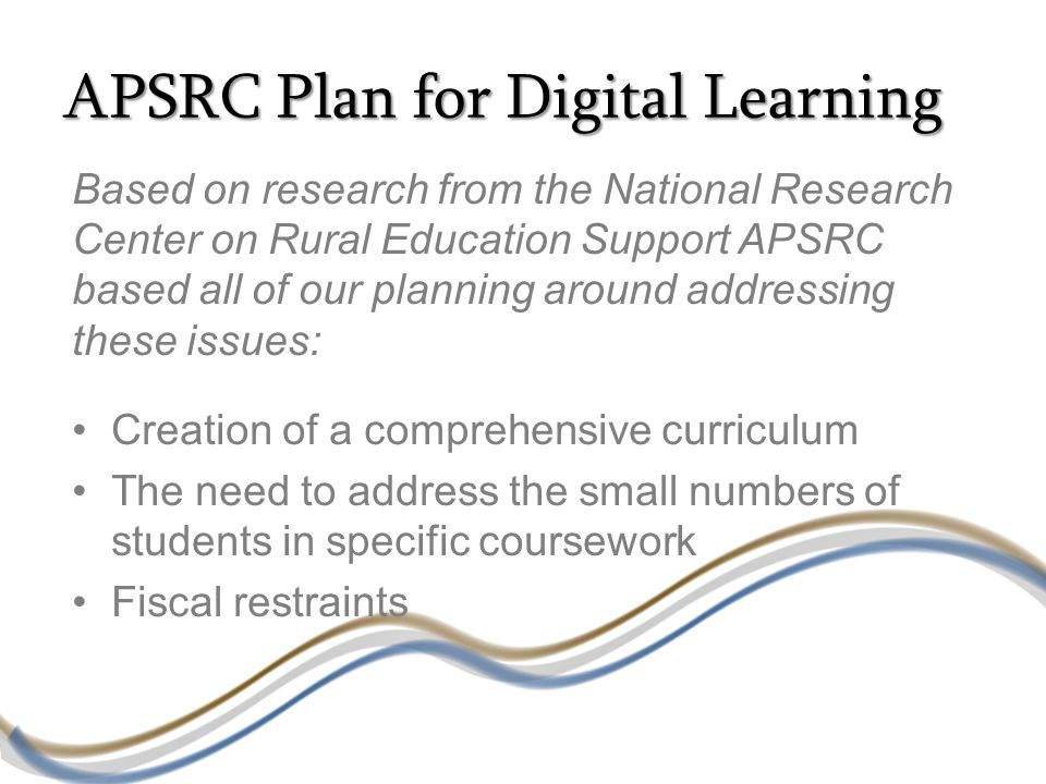 APSRC Plan for Digital Learning Based on research from the National Research Center on Rural Education Support APSRC based all of our planning around