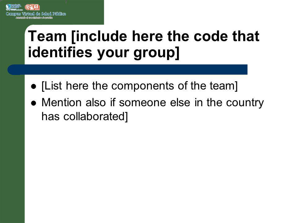 Team [include here the code that identifies your group] [List here the components of the team] Mention also if someone else in the country has collaborated]