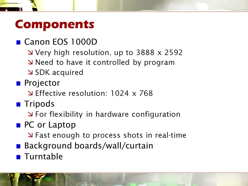 Components Canon EOS 1000D  Very high resolution, up to 3888 x 2592  Need to have it controlled by program  SDK acquired Projector  Effective resolution: 1024 x 768 Tripods  For flexibility in hardware configuration PC or Laptop  Fast enough to process shots in real-time Background boards/wall/curtain Turntable