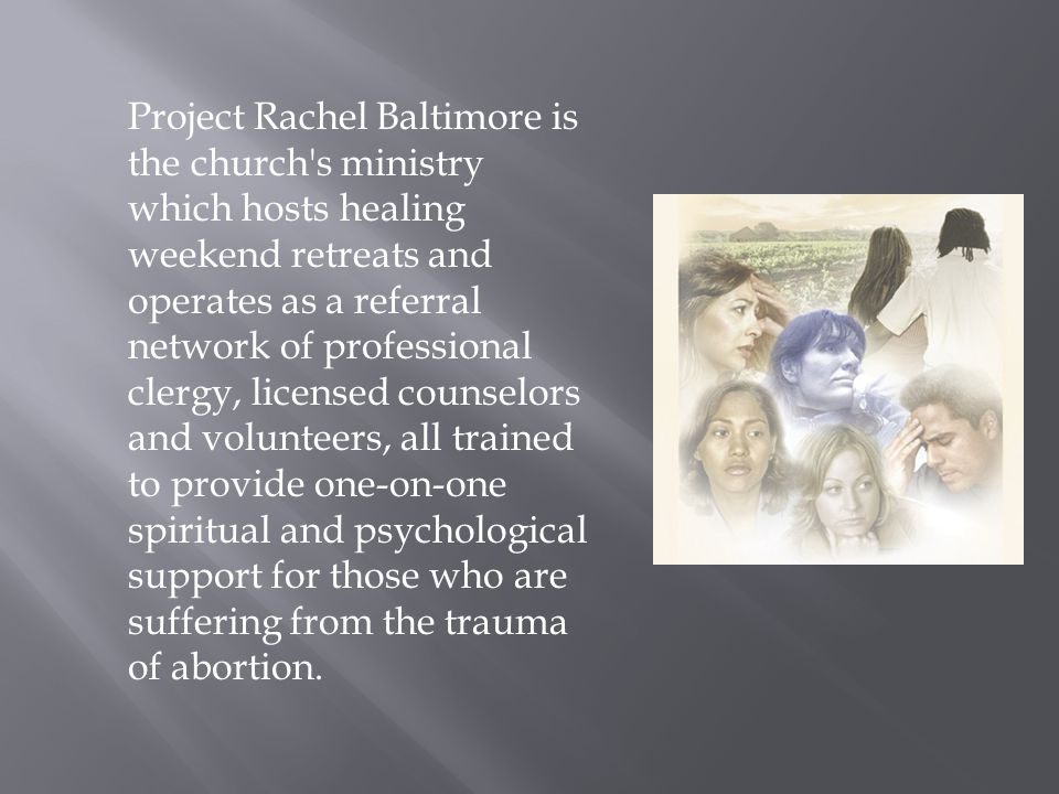 Project Rachel Baltimore is the church s ministry which hosts healing weekend retreats and operates as a referral network of professional clergy, licensed counselors and volunteers, all trained to provide one-on-one spiritual and psychological support for those who are suffering from the trauma of abortion.