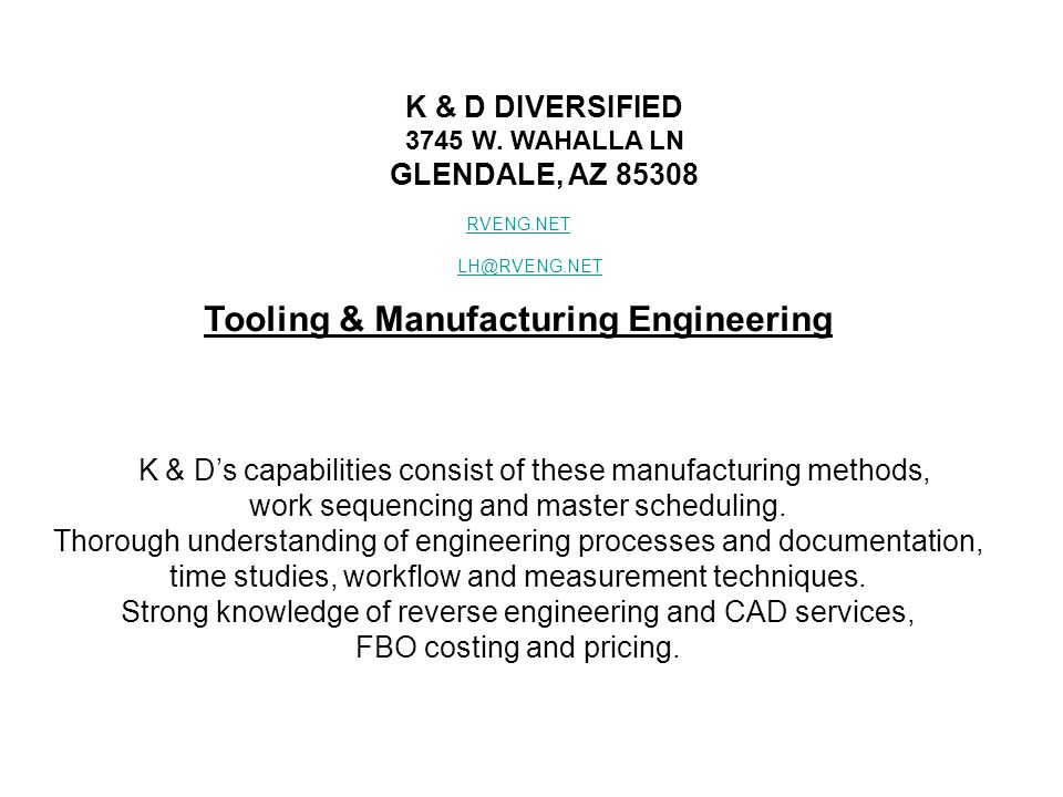 K & D DIVERSIFIED 3745 W. WAHALLA LN GLENDALE, AZ 85308 RVENG.NET LH@RVENG.NET Tooling & Manufacturing Engineering K & D's capabilities consist of the
