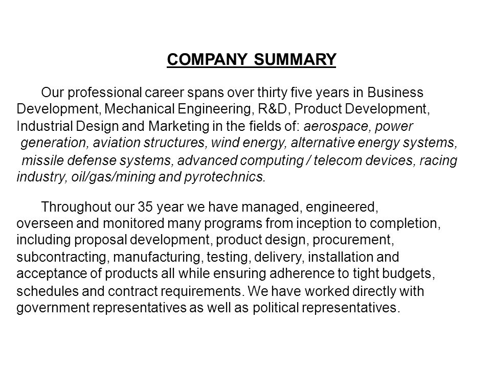 COMPANY SUMMARY Our professional career spans over thirty five years in Business Development, Mechanical Engineering, R&D, Product Development, Industrial Design and Marketing in the fields of: aerospace, power generation, aviation structures, wind energy, alternative energy systems, missile defense systems, advanced computing / telecom devices, racing industry, oil/gas/mining and pyrotechnics.