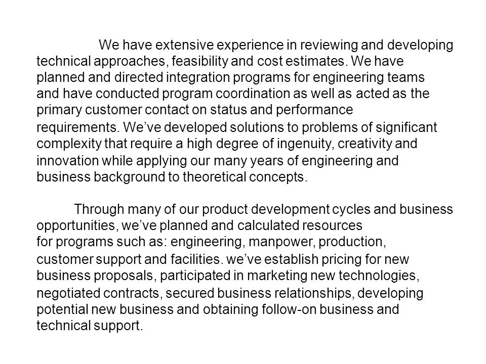 We have extensive experience in reviewing and developing technical approaches, feasibility and cost estimates. We have planned and directed integratio