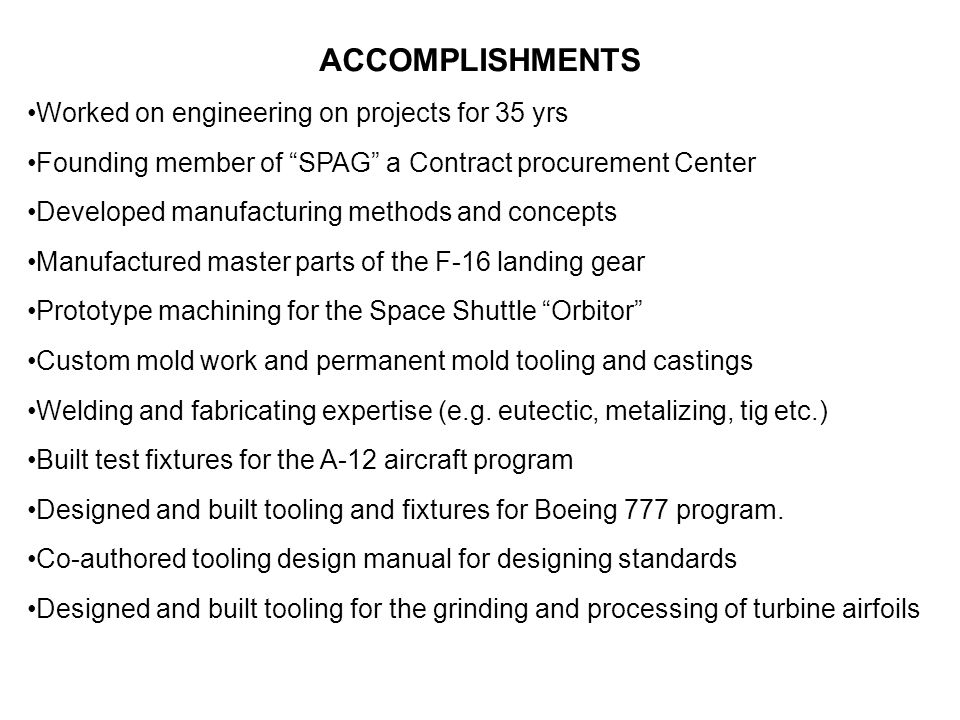 "ACCOMPLISHMENTS Worked on engineering on projects for 35 yrs Founding member of ""SPAG"" a Contract procurement Center Developed manufacturing methods a"