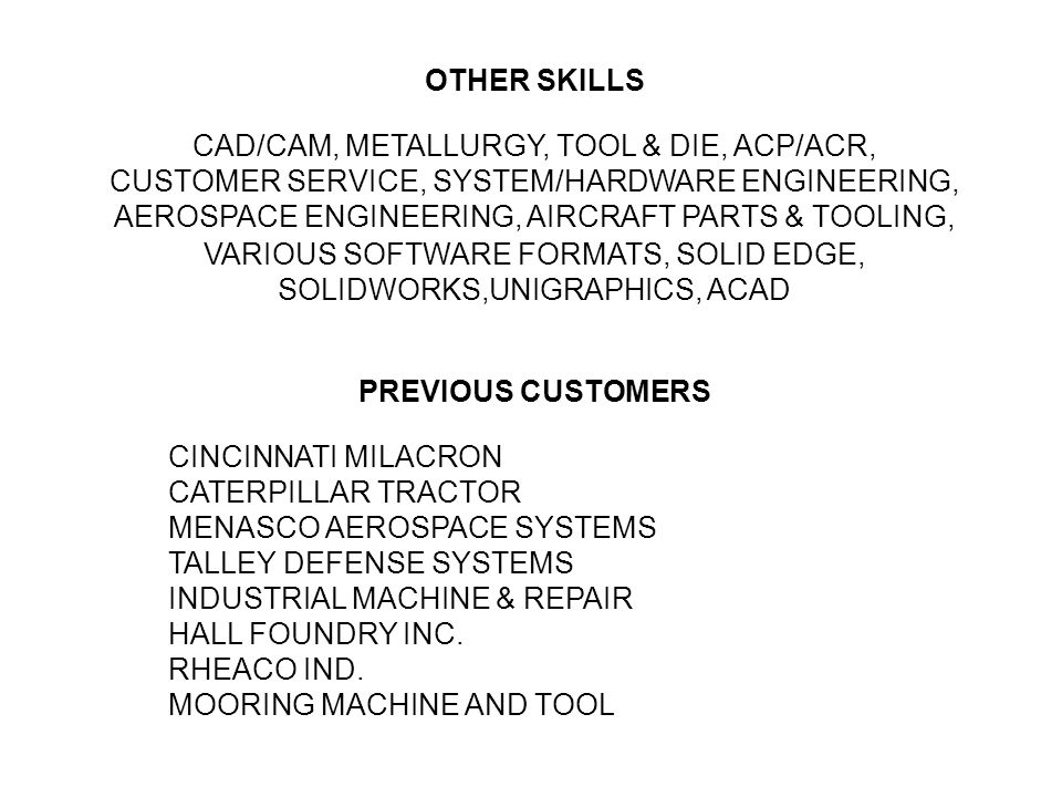 OTHER SKILLS CAD/CAM, METALLURGY, TOOL & DIE, ACP/ACR, CUSTOMER SERVICE, SYSTEM/HARDWARE ENGINEERING, AEROSPACE ENGINEERING, AIRCRAFT PARTS & TOOLING, VARIOUS SOFTWARE FORMATS, SOLID EDGE, SOLIDWORKS,UNIGRAPHICS, ACAD PREVIOUS CUSTOMERS CINCINNATI MILACRON CATERPILLAR TRACTOR MENASCO AEROSPACE SYSTEMS TALLEY DEFENSE SYSTEMS INDUSTRIAL MACHINE & REPAIR HALL FOUNDRY INC.