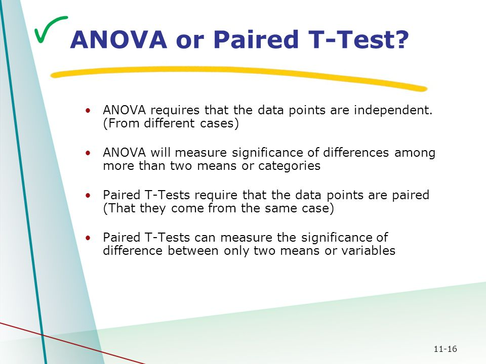 11-16 ANOVA or Paired T-Test? ANOVA requires that the data points are independent. (From different cases) ANOVA will measure significance of differenc