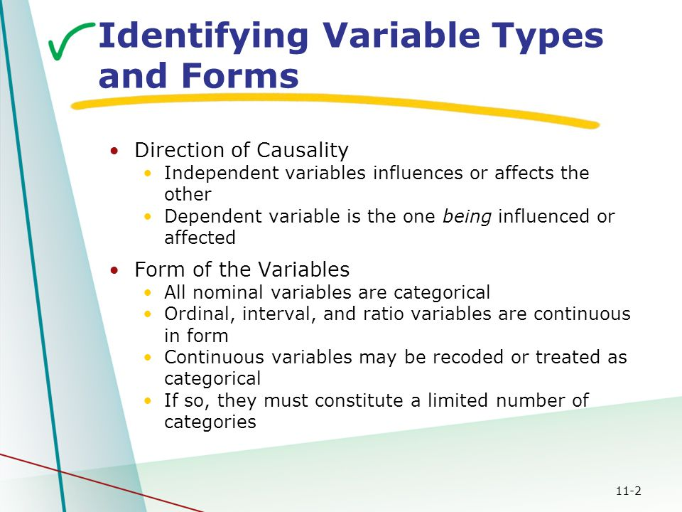 11-2 Identifying Variable Types and Forms Direction of Causality Independent variables influences or affects the other Dependent variable is the one b