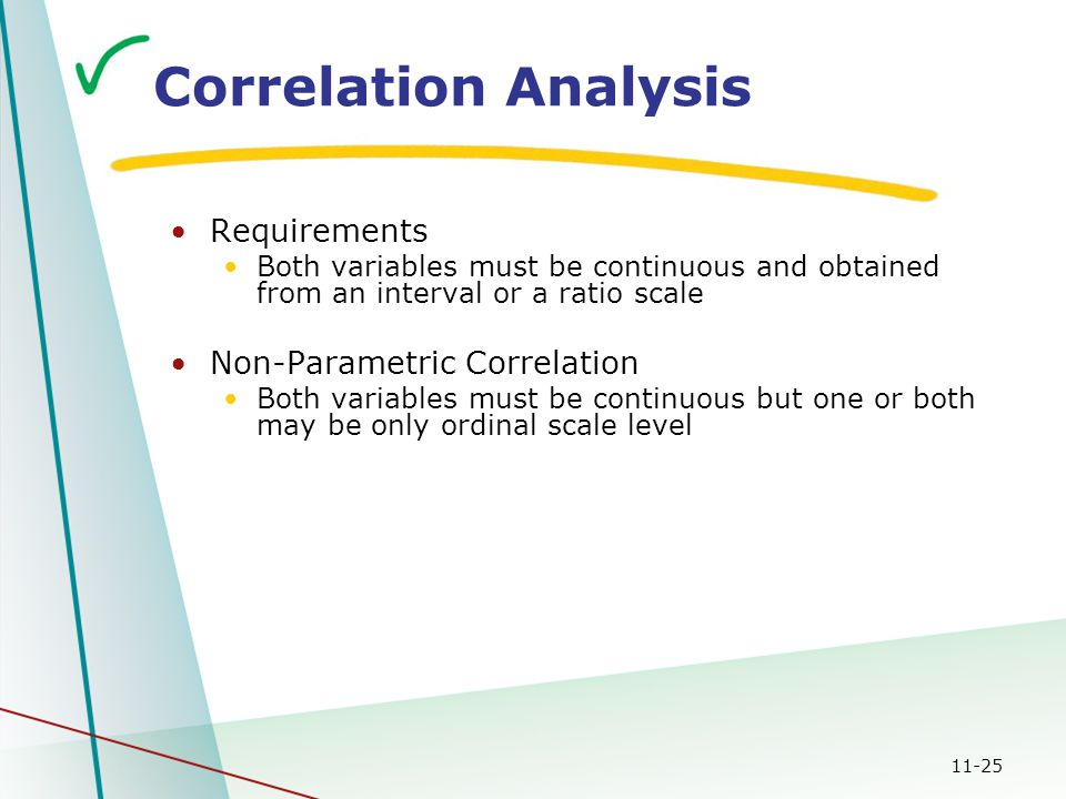 11-25 Correlation Analysis Requirements Both variables must be continuous and obtained from an interval or a ratio scale Non-Parametric Correlation Bo