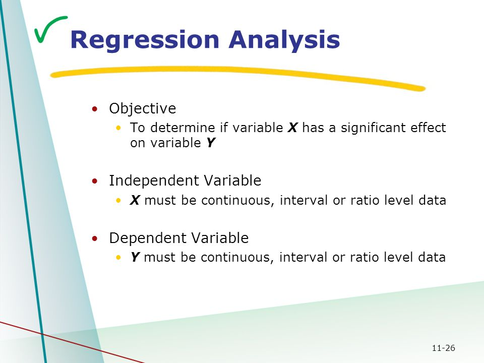 11-26 Regression Analysis Objective To determine if variable X has a significant effect on variable Y Independent Variable X must be continuous, interval or ratio level data Dependent Variable Y must be continuous, interval or ratio level data