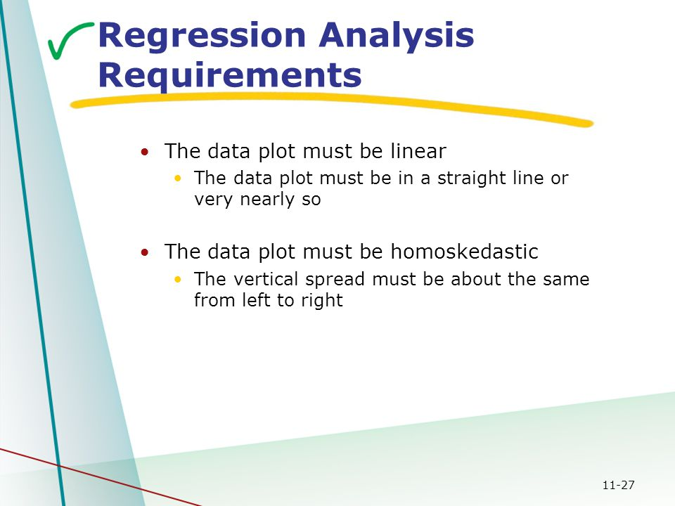 11-27 Regression Analysis Requirements The data plot must be linear The data plot must be in a straight line or very nearly so The data plot must be h
