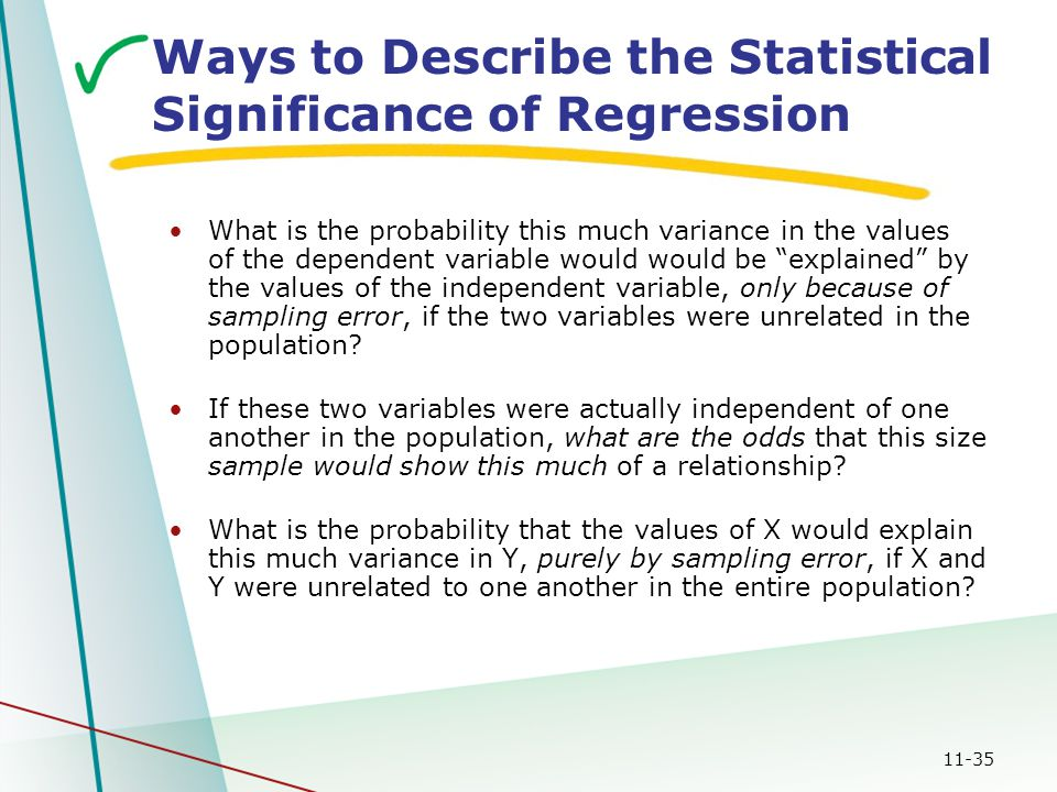 11-35 Ways to Describe the Statistical Significance of Regression What is the probability this much variance in the values of the dependent variable would would be explained by the values of the independent variable, only because of sampling error, if the two variables were unrelated in the population.