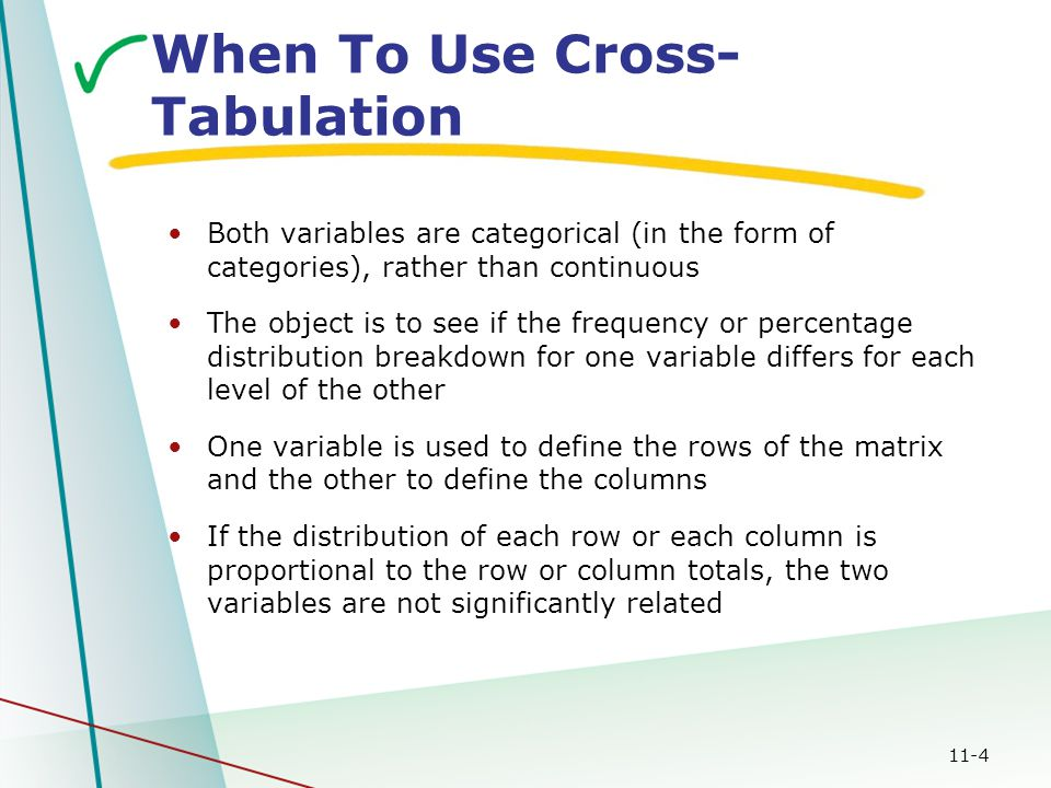 11-4 When To Use Cross- Tabulation Both variables are categorical (in the form of categories), rather than continuous The object is to see if the freq