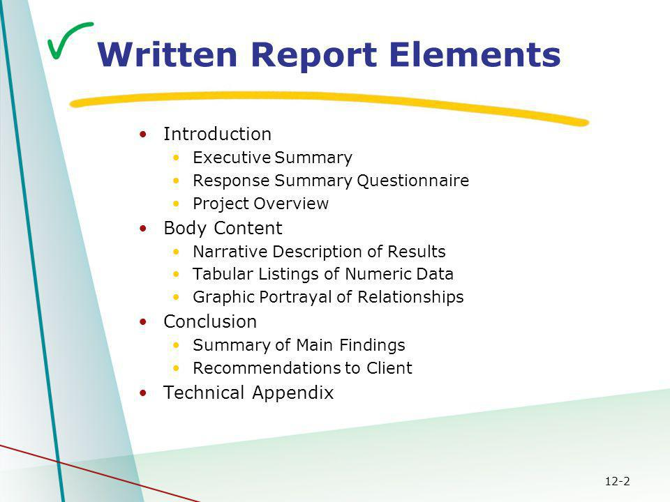 12-2 Written Report Elements Introduction Executive Summary Response Summary Questionnaire Project Overview Body Content Narrative Description of Results Tabular Listings of Numeric Data Graphic Portrayal of Relationships Conclusion Summary of Main Findings Recommendations to Client Technical Appendix