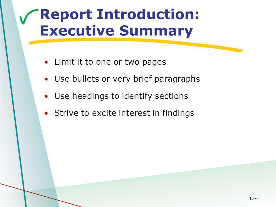 12-3 Report Introduction: Executive Summary Limit it to one or two pages Use bullets or very brief paragraphs Use headings to identify sections Strive to excite interest in findings