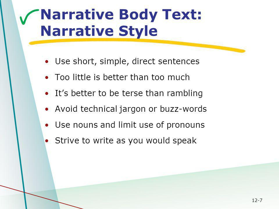 12-7 Narrative Body Text: Narrative Style Use short, simple, direct sentences Too little is better than too much It's better to be terse than rambling Avoid technical jargon or buzz-words Use nouns and limit use of pronouns Strive to write as you would speak