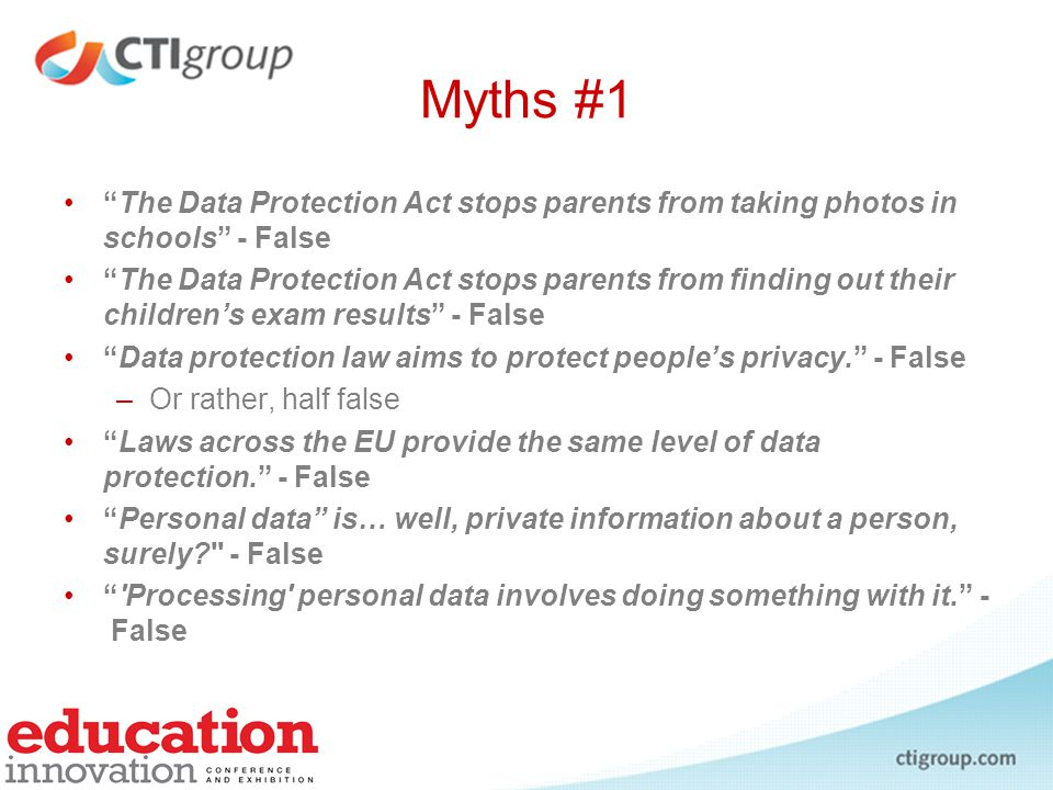 Myths #2 You can process personal data freely if it s already public knowledge. – False Only personal data of EU residents is protected. - False Only EU organisations are caught by EU data protection laws. – False You can easily get hold of all documents an organisation holds that contain your personal data. - False If someone processes your personal data without your consent –you can get compensation –they re committing a criminal offence. –- False x 2
