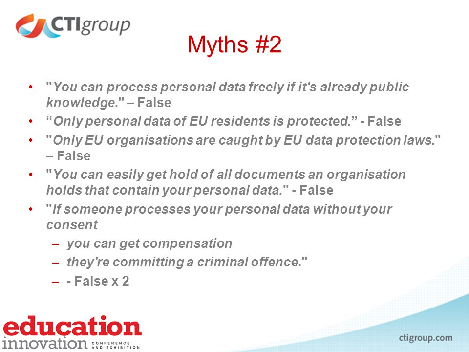 Myths #3 You can stop others from processing your personal data if you don't want them to. - False Posting other people's personal data on Facebook etc is fine. - False Journalists and bloggers can freely publish personal data. - False Myths taken from: http://zine.openrightsgroup.org/features/2010/data-protection:-myths-and-misseshttp://zine.openrightsgroup.org/features/2010/data-protection:-myths-and-misses