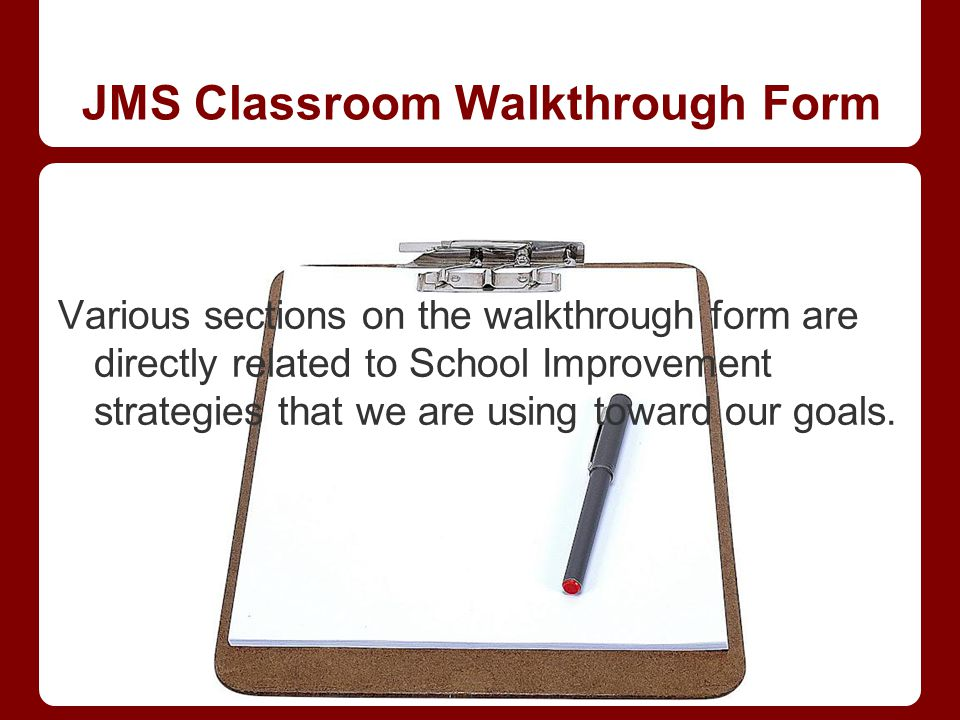Various sections on the walkthrough form are directly related to School Improvement strategies that we are using toward our goals. JMS Classroom Walkt