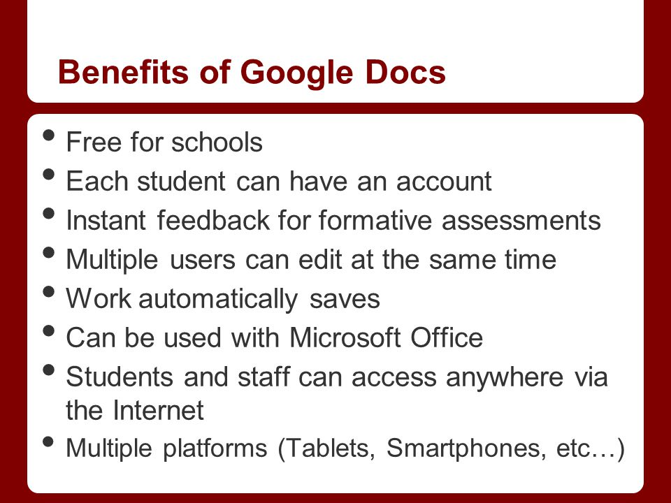 Benefits of Google Docs Free for schools Each student can have an account Instant feedback for formative assessments Multiple users can edit at the sa