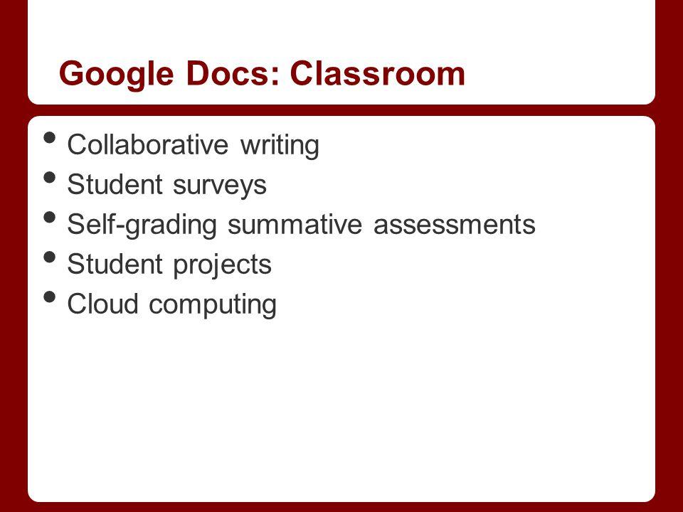 Google Docs: Classroom Collaborative writing Student surveys Self-grading summative assessments Student projects Cloud computing