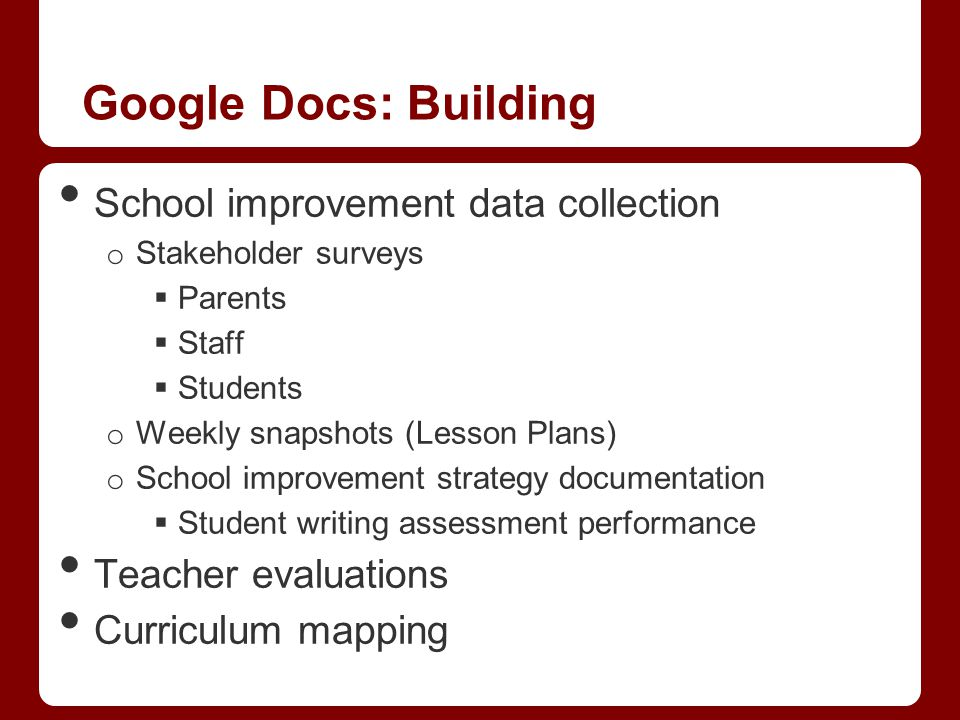 Google Docs: Building School improvement data collection o Stakeholder surveys  Parents  Staff  Students o Weekly snapshots (Lesson Plans) o School improvement strategy documentation  Student writing assessment performance Teacher evaluations Curriculum mapping