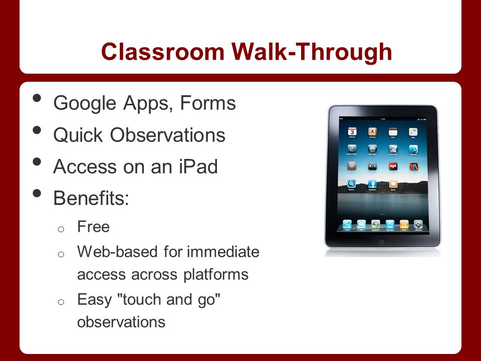 Classroom Walk-Through Google Apps, Forms Quick Observations Access on an iPad Benefits: o Free o Web-based for immediate access across platforms o Easy touch and go observations