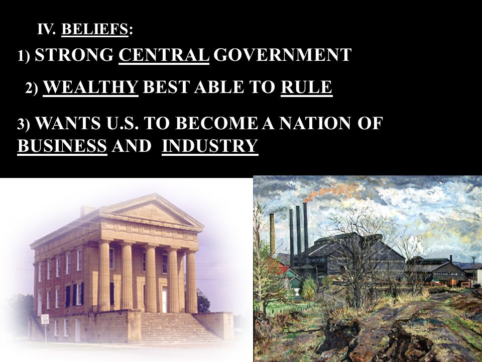 IV. BELIEFS: 1) STRONG CENTRAL GOVERNMENT 2) WEALTHY BEST ABLE TO RULE 3) WANTS U.S.