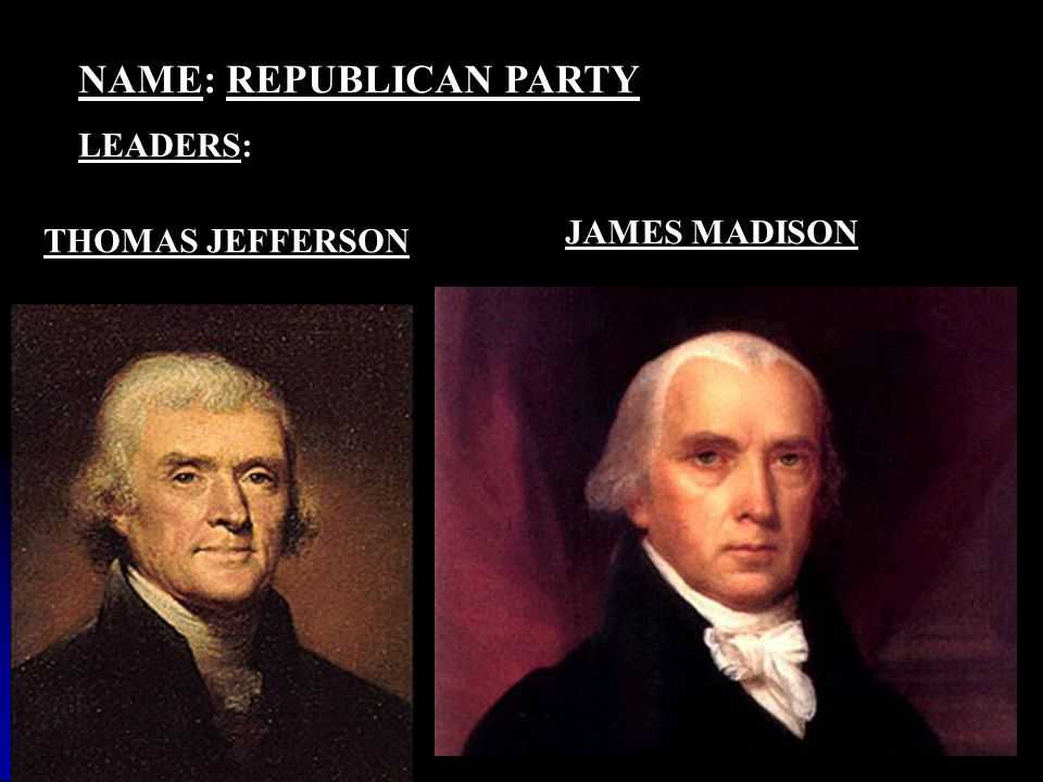NAME: REPUBLICAN PARTY LEADERS: THOMAS JEFFERSON JAMES MADISON