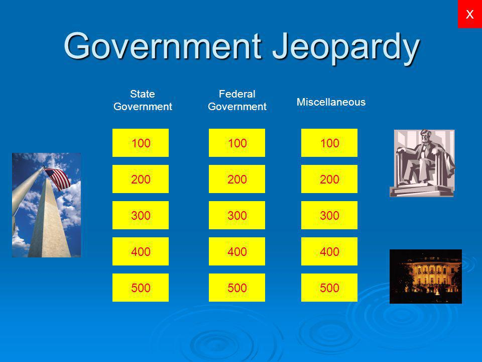 X Government Jeopardy 100 200 300 500 400 500 400 200 300 100 500 400 200 300 100 State Government Federal Government Miscellaneous