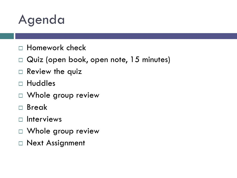 Agenda  Homework check  Quiz (open book, open note, 15 minutes)  Review the quiz  Huddles  Whole group review  Break  Interviews  Whole group review  Next Assignment