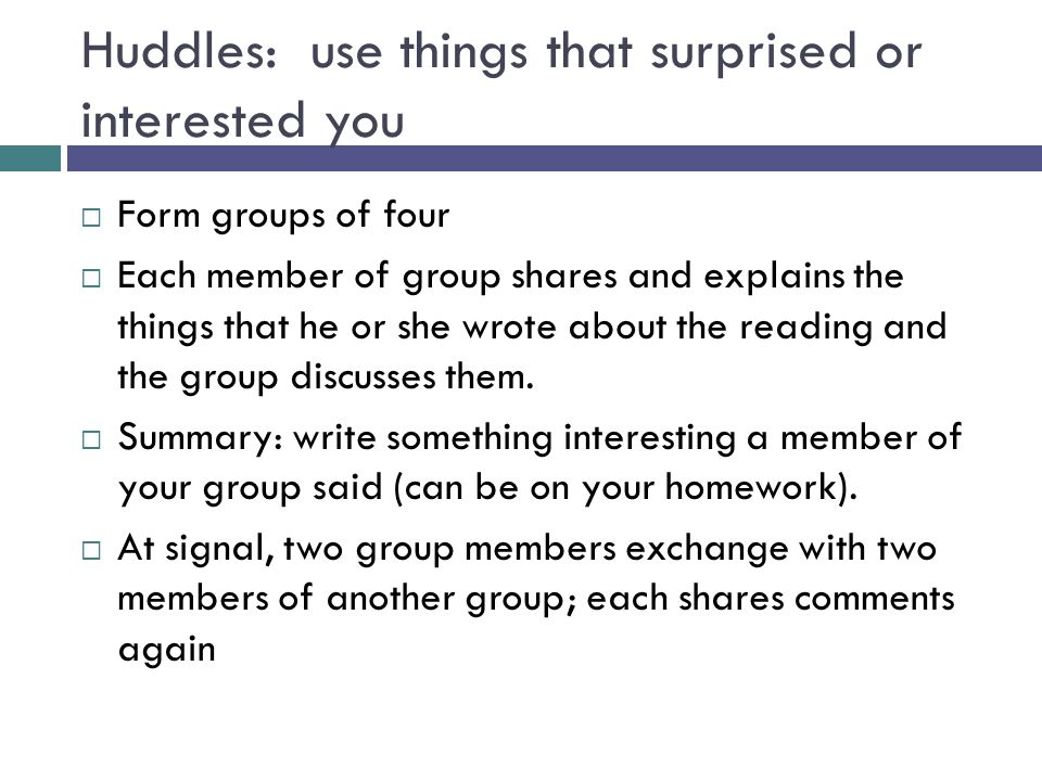 Huddles: use things that surprised or interested you  Form groups of four  Each member of group shares and explains the things that he or she wrote about the reading and the group discusses them.